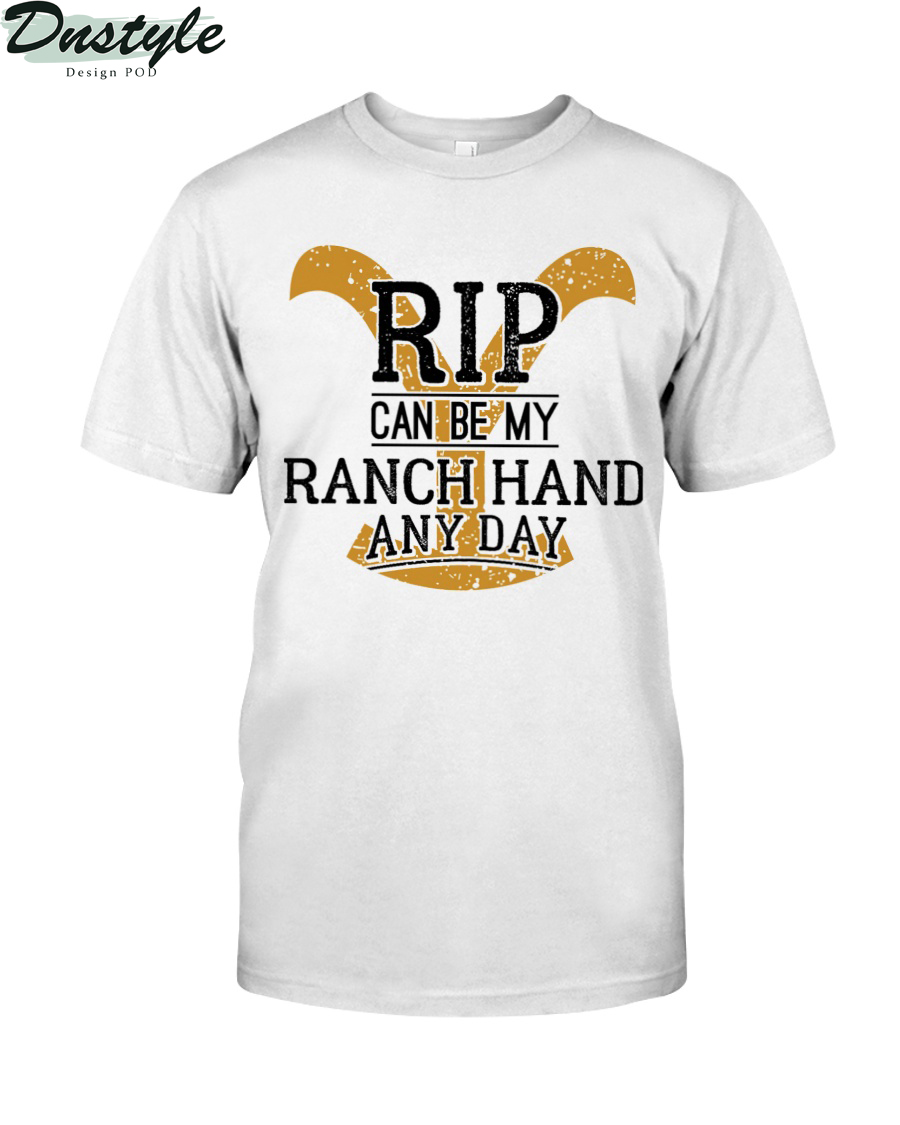Yellowstone Dutton Ranch rip can be my ranch hand any day shirt