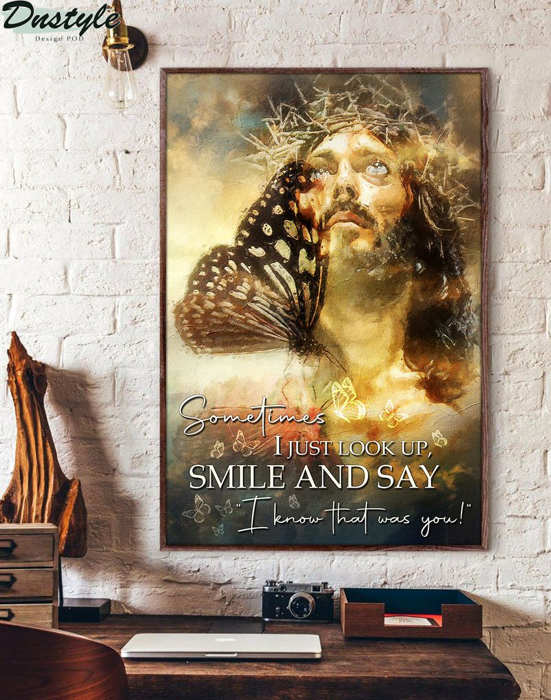 Butterfly jesus sometimes I just look up smile and say I know that was you poster
