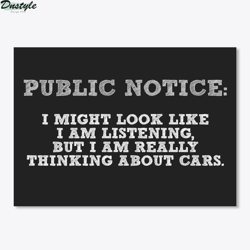 Public notice I might look like I am listening but I am really thinking about cars poster