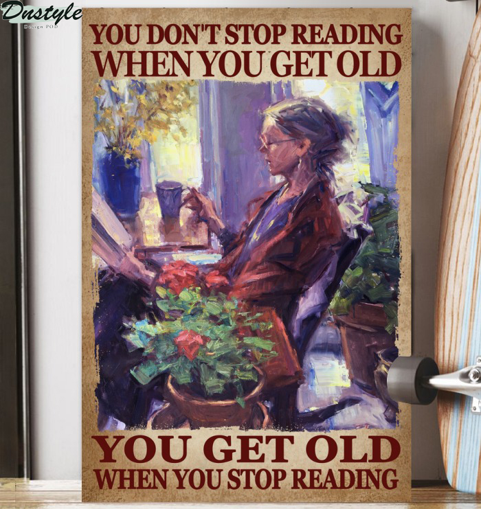 You don't stop reading when you get old you get old when you stop reading poster